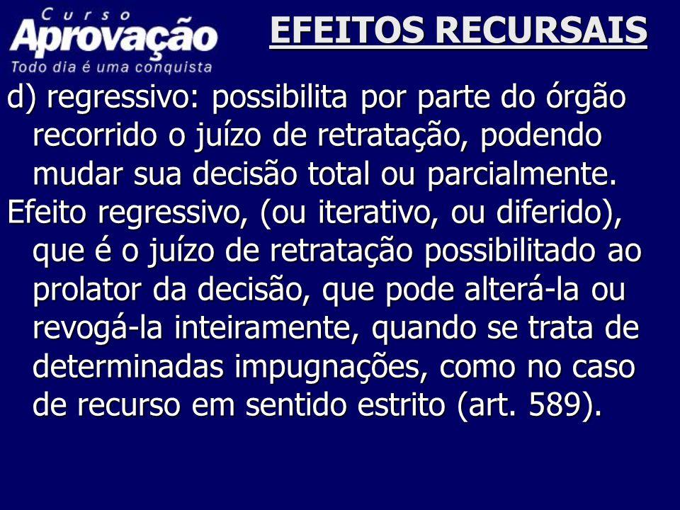 EFEITOS RECURSAIS d) regressivo: possibilita por parte do órgão recorrido o juízo de retratação, podendo mudar sua decisão total ou parcialmente. Efei