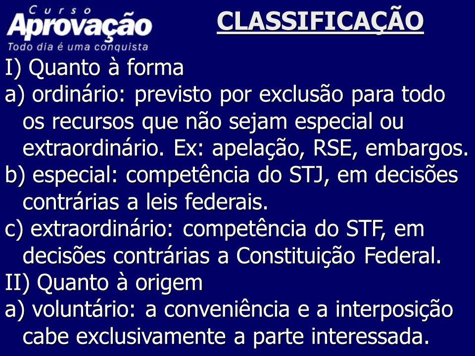 CLASSIFICAÇÃO I) Quanto à forma a) ordinário: previsto por exclusão para todo os recursos que não sejam especial ou extraordinário. Ex: apelação, RSE,