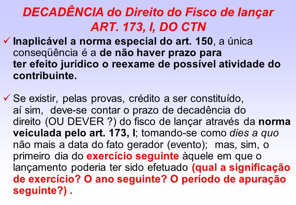 DECADÊNCIA do Direito do Fisco de lançar ART. 173, I, DO CTN Inaplicável a norma especial do art. 150, a única conseqüência é a de não haver prazo par