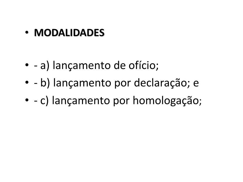 MODALIDADES MODALIDADES - a) lançamento de ofício; - b) lançamento por declaração; e - c) lançamento por homologação ;