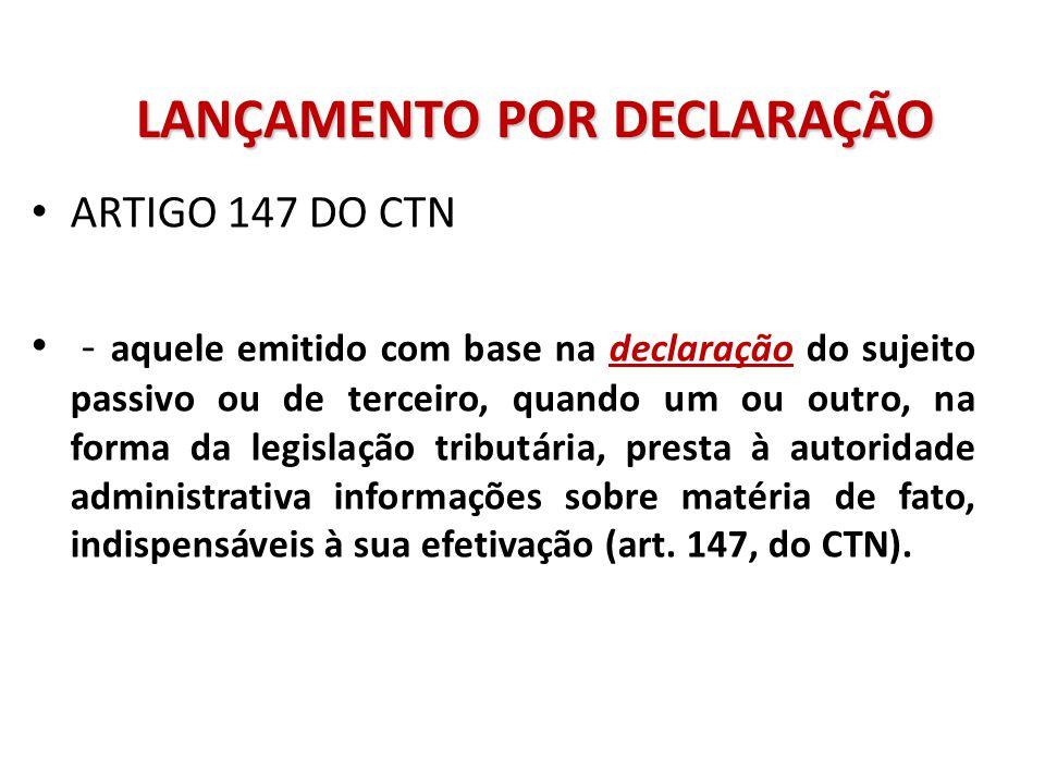 LANÇAMENTO POR DECLARAÇÃO ARTIGO 147 DO CTN - aquele emitido com base na declaração do sujeito passivo ou de terceiro, quando um ou outro, na forma da legislação tributária, presta à autoridade administrativa informações sobre matéria de fato, indispensáveis à sua efetivação (art.
