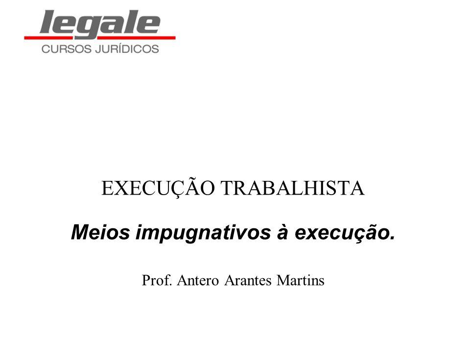 EXECUÇÃO TRABALHISTA Meios impugnativos à execução. Prof. Antero Arantes Martins