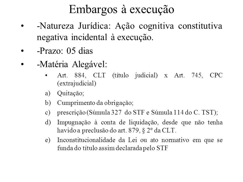 Embargos à execução -Natureza Jurídica: Ação cognitiva constitutiva negativa incidental à execução. -Prazo: 05 dias -Matéria Alegável: Art. 884, CLT (