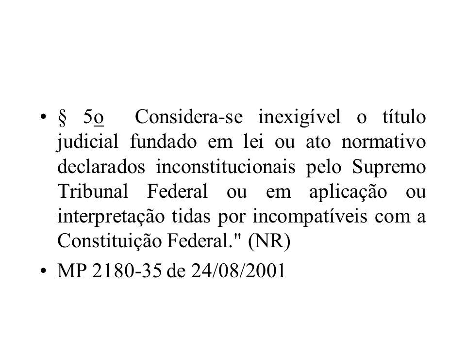 § 5o Considera-se inexigível o título judicial fundado em lei ou ato normativo declarados inconstitucionais pelo Supremo Tribunal Federal ou em aplica