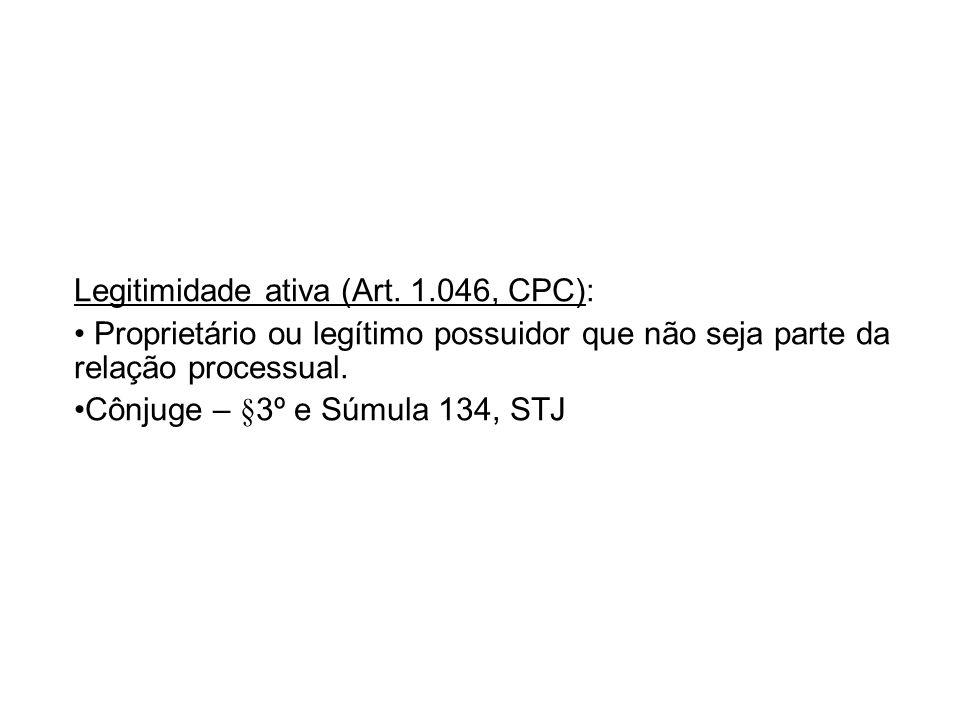 Legitimidade ativa (Art. 1.046, CPC): Proprietário ou legítimo possuidor que não seja parte da relação processual. Cônjuge – §3º e Súmula 134, STJ