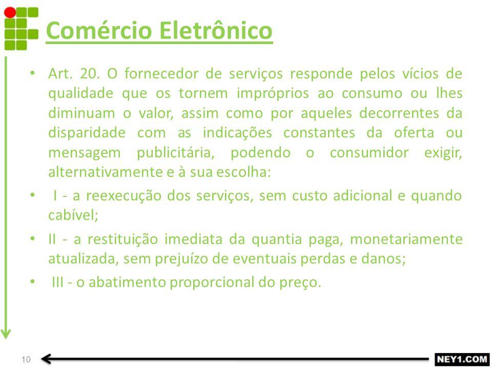Comércio Eletrônico Art. 20. O fornecedor de serviços responde pelos vícios de qualidade que os tornem impróprios ao consumo ou lhes diminuam o valor,