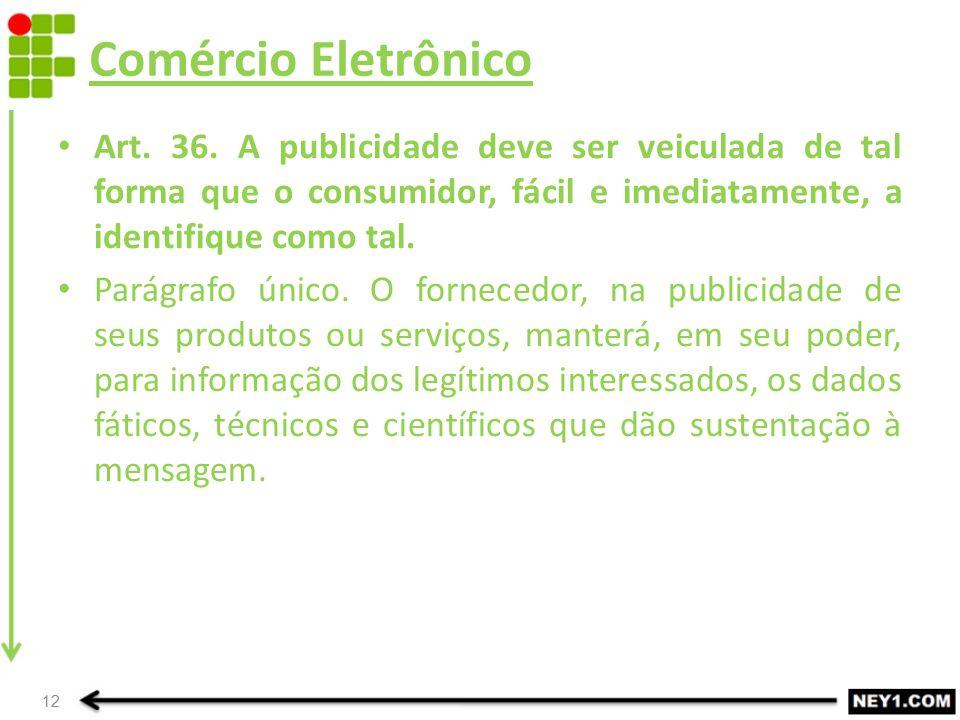 Comércio Eletrônico Art. 36. A publicidade deve ser veiculada de tal forma que o consumidor, fácil e imediatamente, a identifique como tal. Parágrafo