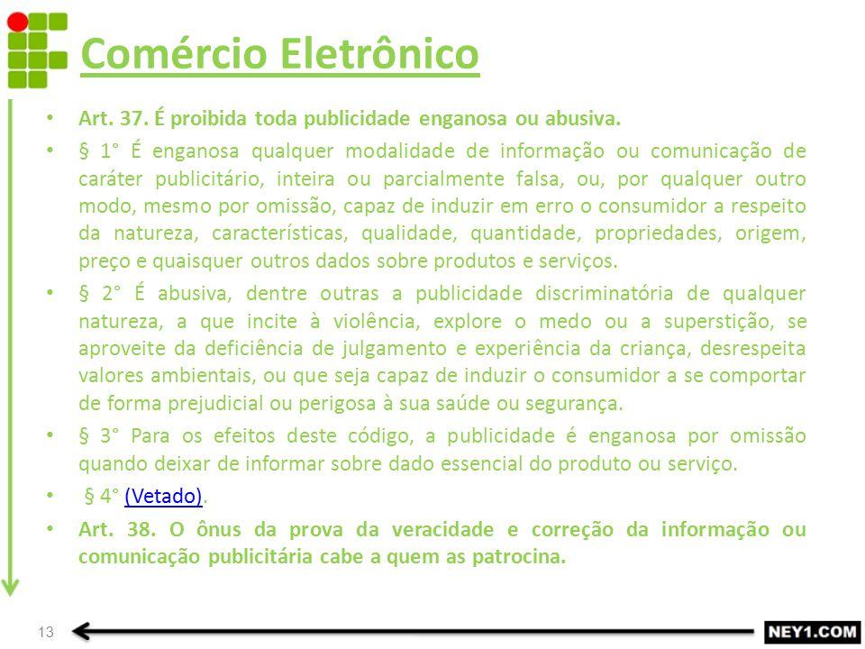 Comércio Eletrônico Art. 37. É proibida toda publicidade enganosa ou abusiva. § 1° É enganosa qualquer modalidade de informação ou comunicação de cará