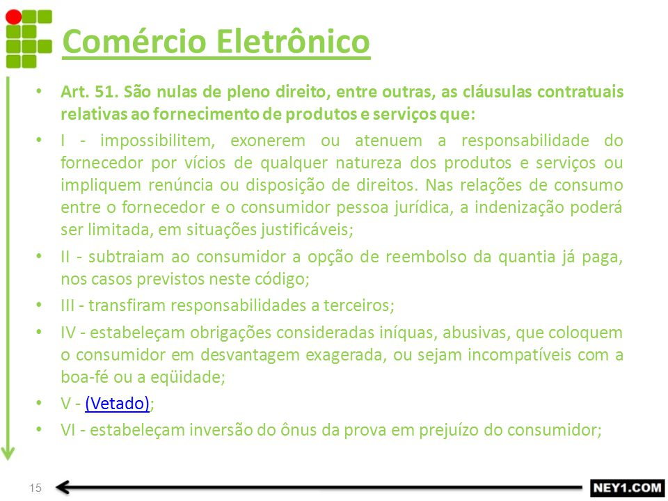 Comércio Eletrônico Art. 51. São nulas de pleno direito, entre outras, as cláusulas contratuais relativas ao fornecimento de produtos e serviços que: