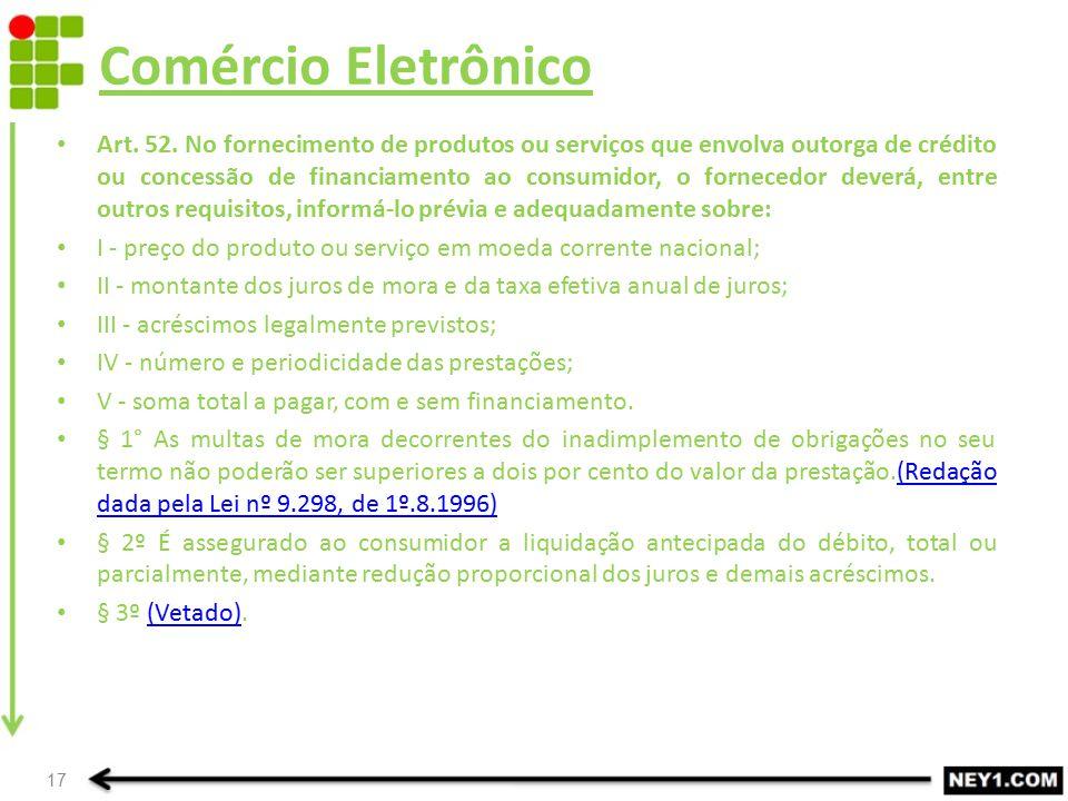 Comércio Eletrônico Art. 52. No fornecimento de produtos ou serviços que envolva outorga de crédito ou concessão de financiamento ao consumidor, o for