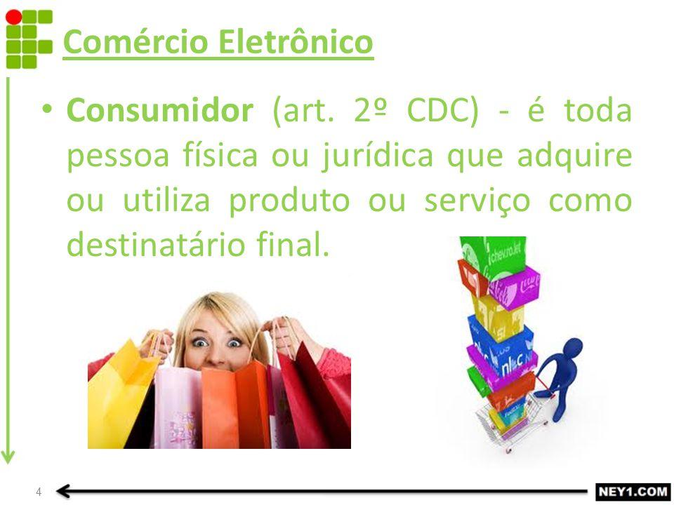 Comércio Eletrônico Consumidor (art. 2º CDC) - é toda pessoa física ou jurídica que adquire ou utiliza produto ou serviço como destinatário final. 4