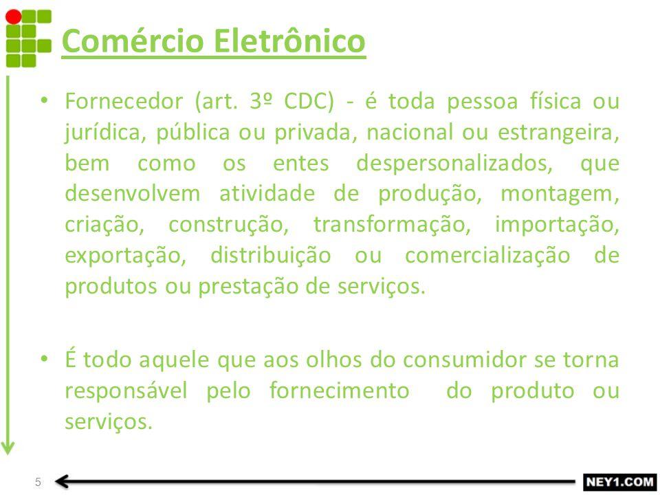 Comércio Eletrônico Fornecedor (art. 3º CDC) - é toda pessoa física ou jurídica, pública ou privada, nacional ou estrangeira, bem como os entes desper
