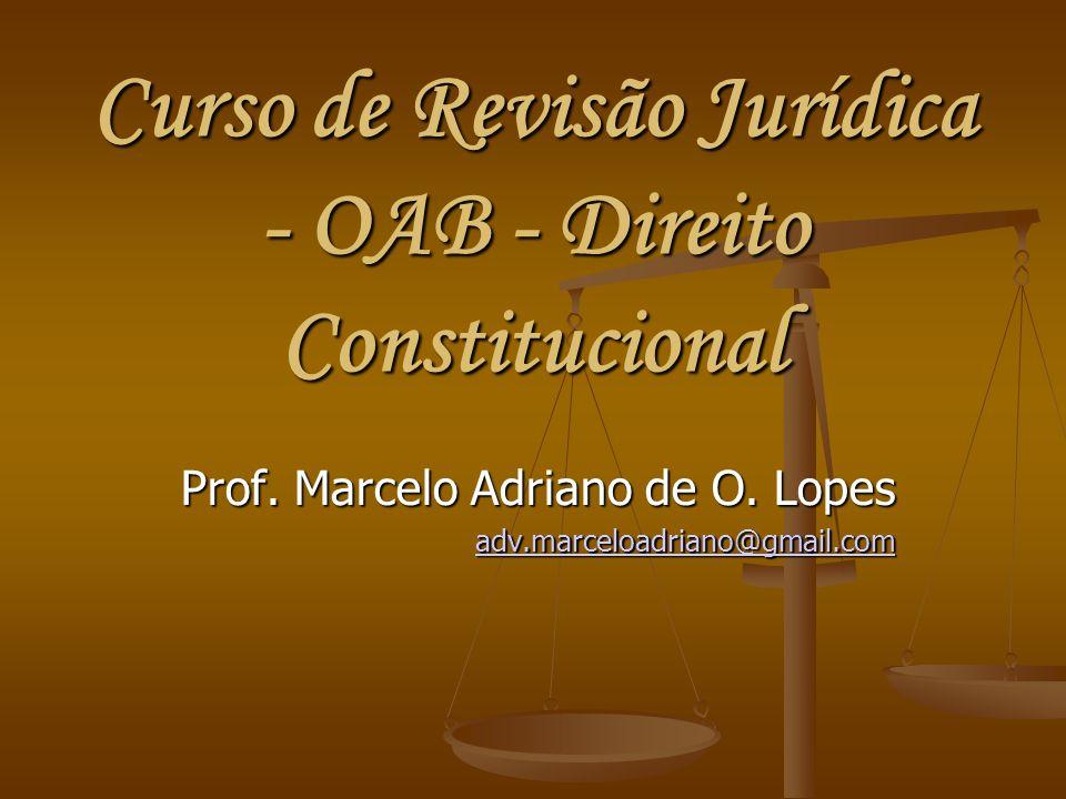 Curso de Revisão Jurídica - OAB - Direito Constitucional Prof. Marcelo Adriano de O. Lopes adv.marceloadriano@gmail.com