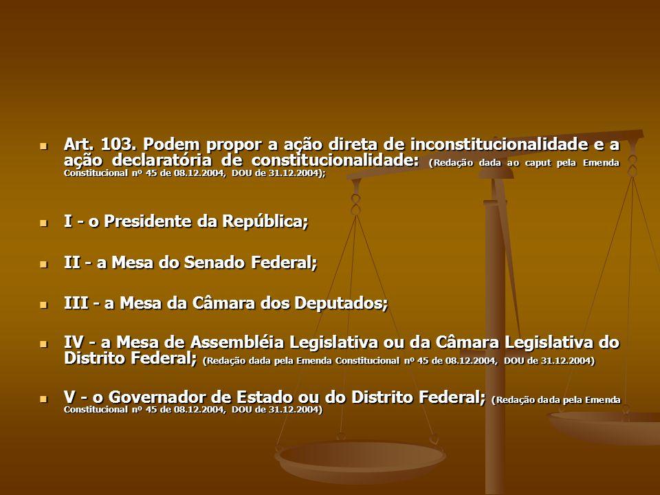 Art. 103. Podem propor a ação direta de inconstitucionalidade e a ação declaratória de constitucionalidade: (Redação dada ao caput pela Emenda Constit