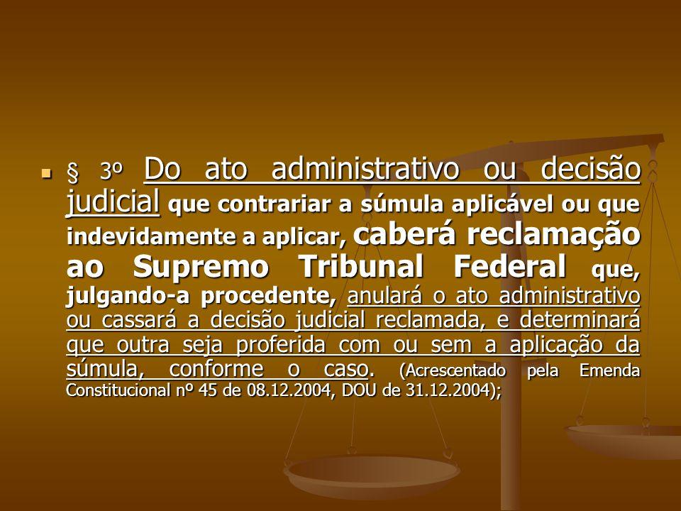 § 3º Do ato administrativo ou decisão judicial que contrariar a súmula aplicável ou que indevidamente a aplicar, caberá reclamação ao Supremo Tribunal