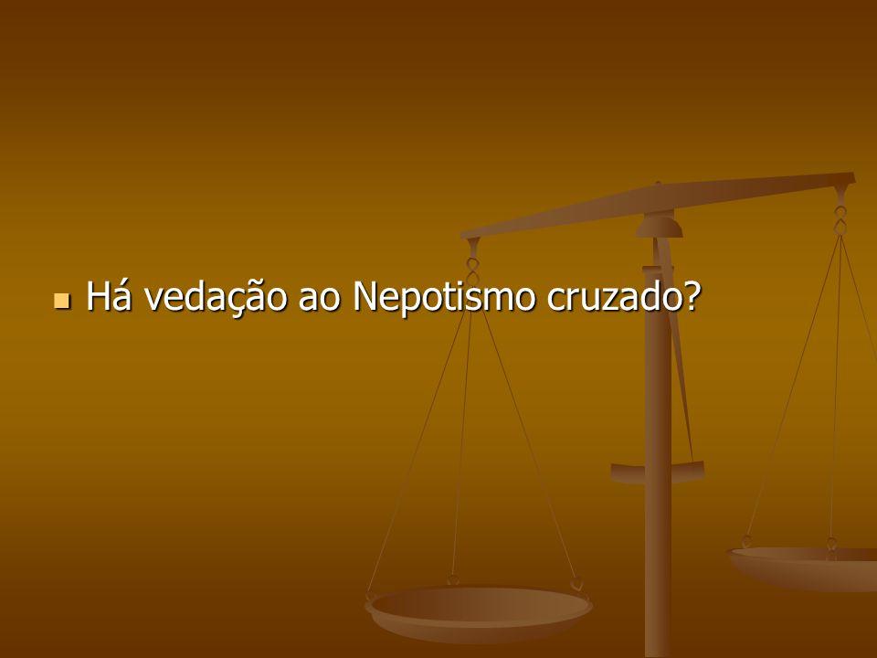 Há vedação ao Nepotismo cruzado? Há vedação ao Nepotismo cruzado?