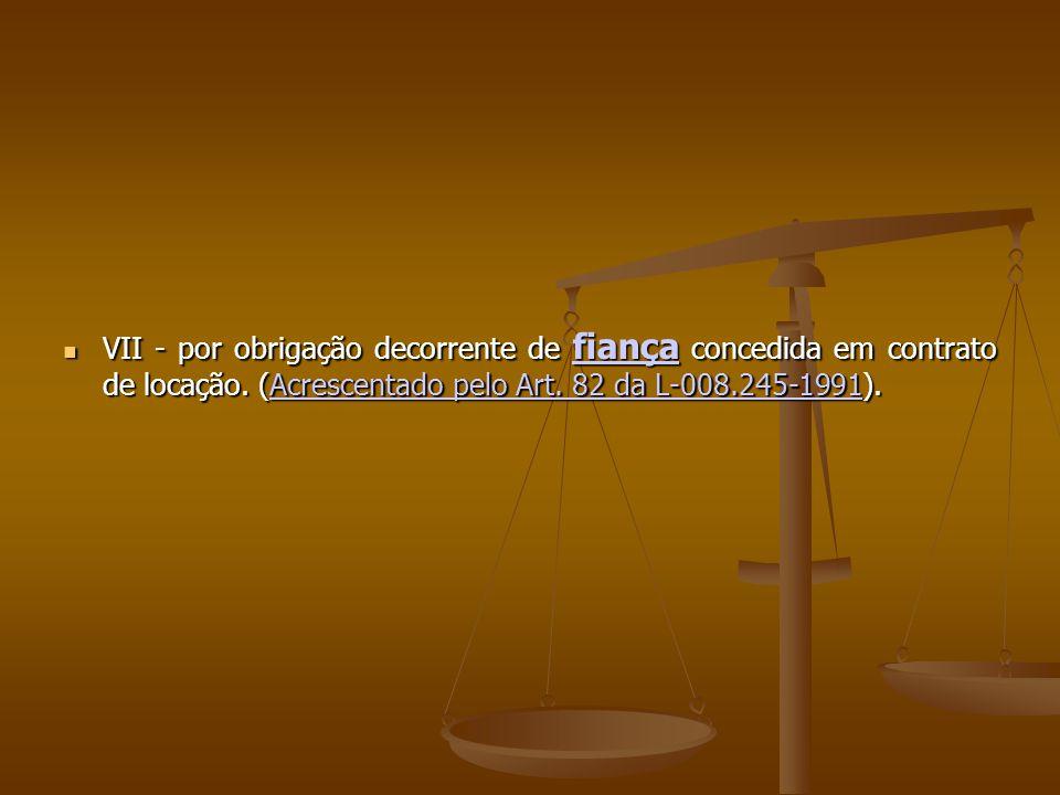 VII - por obrigação decorrente de fiança concedida em contrato de locação. (Acrescentado pelo Art. 82 da L-008.245-1991). VII - por obrigação decorren