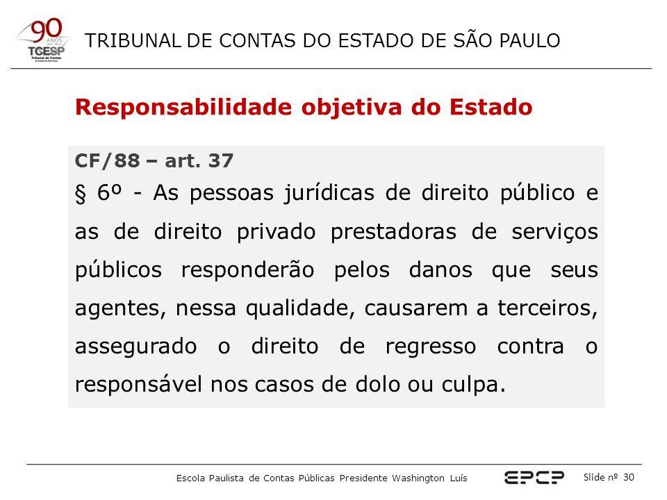 TRIBUNAL DE CONTAS DO ESTADO DE SÃO PAULO Escola Paulista de Contas Públicas Presidente Washington Luís Slide nº 30 Responsabilidade objetiva do Estad