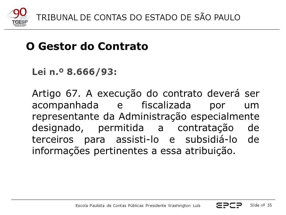 TRIBUNAL DE CONTAS DO ESTADO DE SÃO PAULO Escola Paulista de Contas Públicas Presidente Washington Luís Slide nº 35 O Gestor do Contrato Lei n.º 8.666