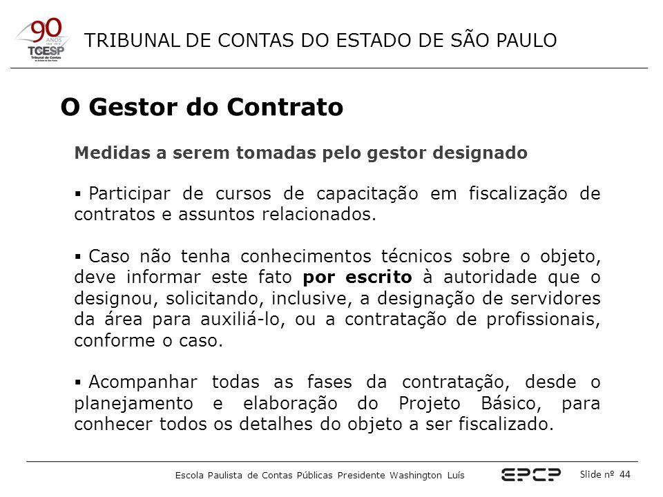 TRIBUNAL DE CONTAS DO ESTADO DE SÃO PAULO Escola Paulista de Contas Públicas Presidente Washington Luís Slide nº 44 O Gestor do Contrato Medidas a ser