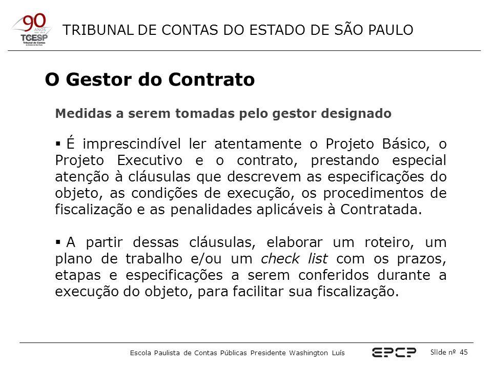 TRIBUNAL DE CONTAS DO ESTADO DE SÃO PAULO Escola Paulista de Contas Públicas Presidente Washington Luís Slide nº 45 O Gestor do Contrato Medidas a ser