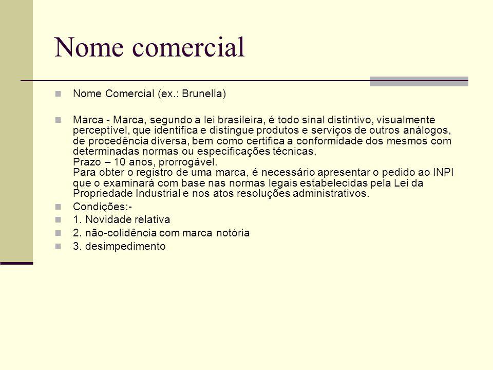 Nome comercial Nome Comercial (ex.: Brunella) Marca - Marca, segundo a lei brasileira, é todo sinal distintivo, visualmente perceptível, que identifica e distingue produtos e serviços de outros análogos, de procedência diversa, bem como certifica a conformidade dos mesmos com determinadas normas ou especificações técnicas.