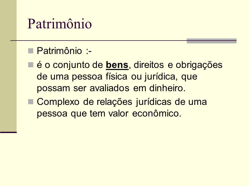 Patrimônio Patrimônio :- é o conjunto de bens, direitos e obrigações de uma pessoa física ou jurídica, que possam ser avaliados em dinheiro.