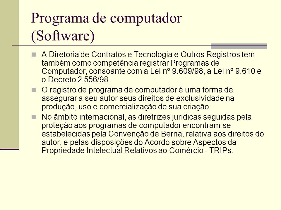 Programa de computador (Software) A Diretoria de Contratos e Tecnologia e Outros Registros tem também como competência registrar Programas de Computador, consoante com a Lei nº 9.609/98, a Lei nº 9.610 e o Decreto 2 556/98.