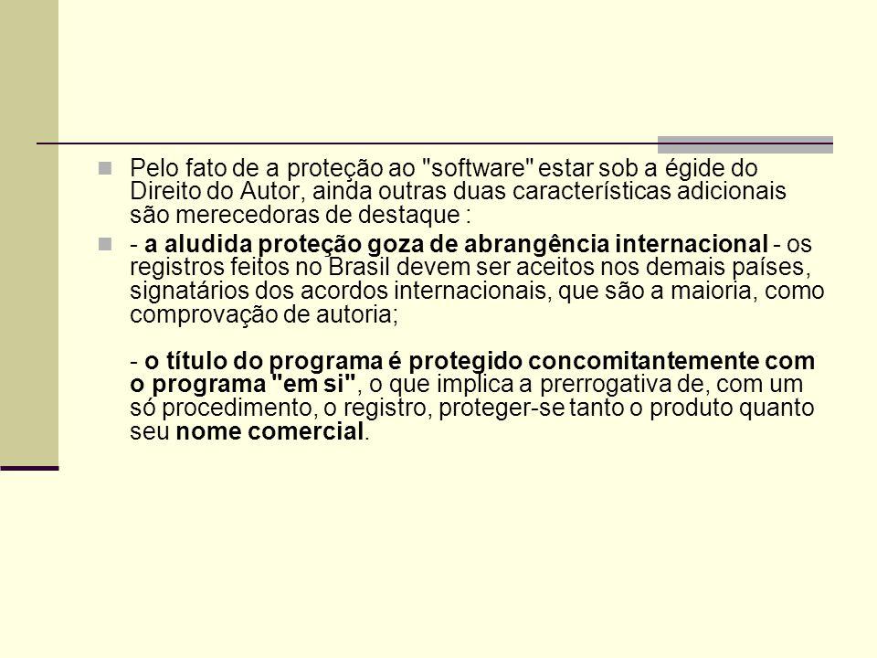 Pelo fato de a proteção ao software estar sob a égide do Direito do Autor, ainda outras duas características adicionais são merecedoras de destaque : - a aludida proteção goza de abrangência internacional - os registros feitos no Brasil devem ser aceitos nos demais países, signatários dos acordos internacionais, que são a maioria, como comprovação de autoria; - o título do programa é protegido concomitantemente com o programa em si , o que implica a prerrogativa de, com um só procedimento, o registro, proteger-se tanto o produto quanto seu nome comercial.