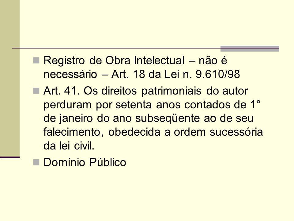 Registro de Obra Intelectual – não é necessário – Art. 18 da Lei n. 9.610/98 Art. 41. Os direitos patrimoniais do autor perduram por setenta anos cont