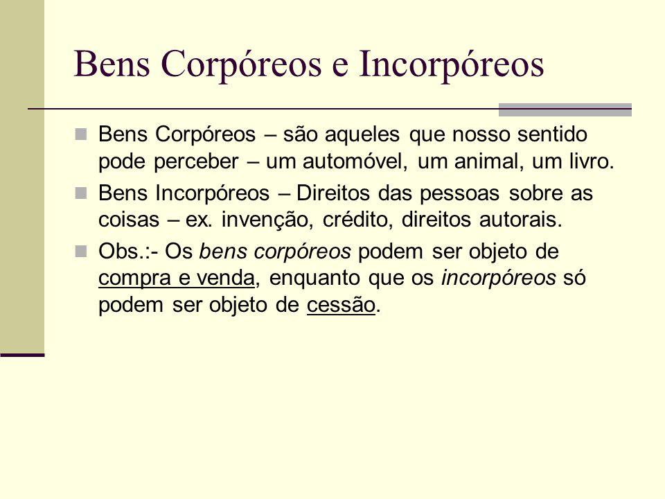 Bens Corpóreos e Incorpóreos Bens Corpóreos – são aqueles que nosso sentido pode perceber – um automóvel, um animal, um livro. Bens Incorpóreos – Dire