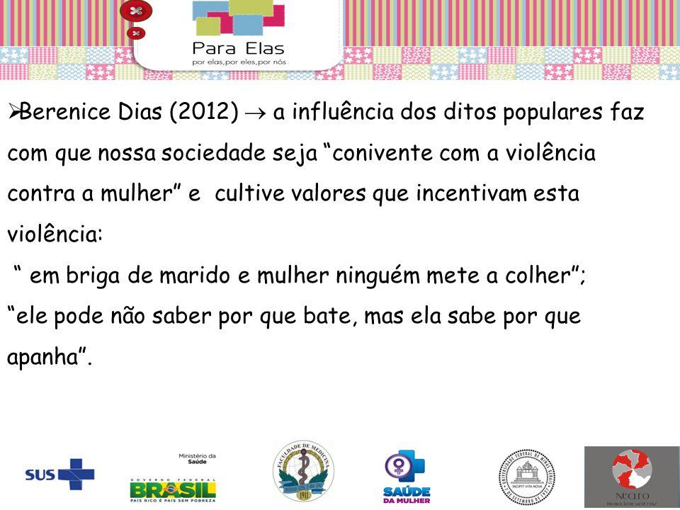 """ Berenice Dias (2012)  a influência dos ditos populares faz com que nossa sociedade seja """"conivente com a violência contra a mulher"""" e cultive valor"""
