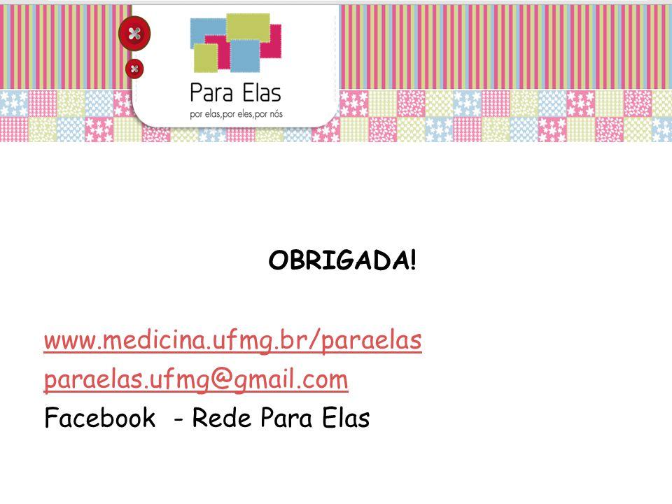 OBRIGADA! www.medicina.ufmg.br/paraelas paraelas.ufmg@gmail.com Facebook - Rede Para Elas