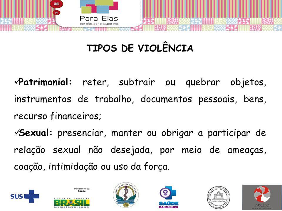 TIPOS DE VIOLÊNCIA Patrimonial: reter, subtrair ou quebrar objetos, instrumentos de trabalho, documentos pessoais, bens, recurso financeiros; Sexual:
