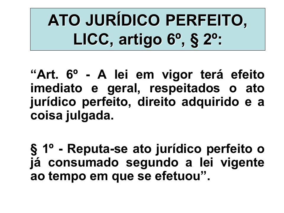 """ATO JURÍDICO PERFEITO, LICC, artigo 6º, § 2º: """"Art. 6º - A lei em vigor terá efeito imediato e geral, respeitados o ato jurídico perfeito, direito adq"""
