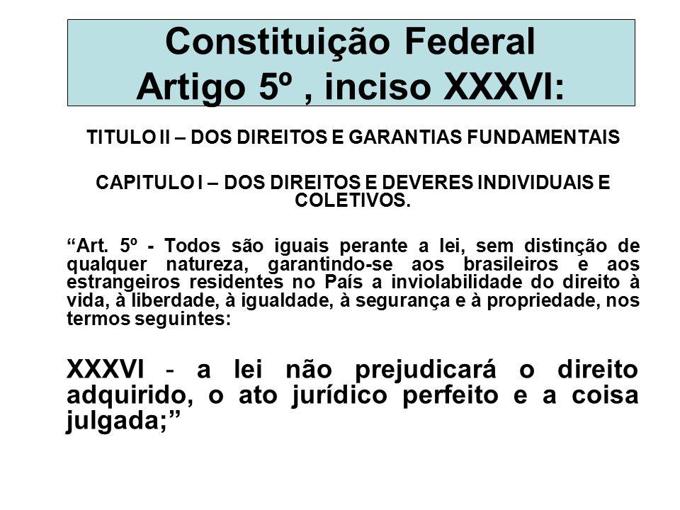 Constituição Federal Artigo 5º, inciso XXXVI: TITULO II – DOS DIREITOS E GARANTIAS FUNDAMENTAIS CAPITULO I – DOS DIREITOS E DEVERES INDIVIDUAIS E COLE