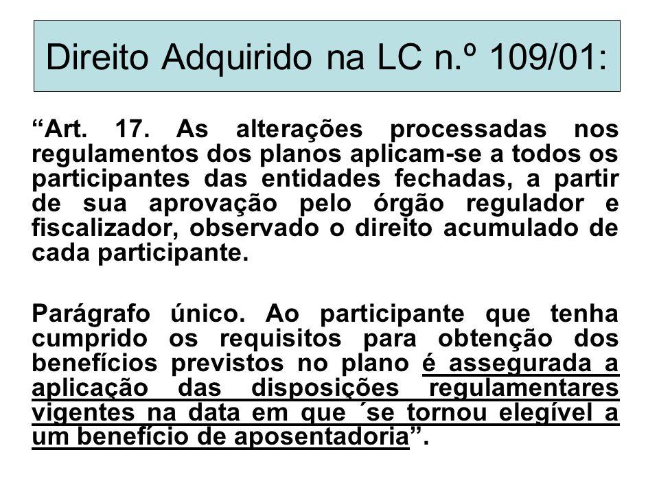 """Direito Adquirido na LC n.º 109/01: """"Art. 17. As alterações processadas nos regulamentos dos planos aplicam-se a todos os participantes das entidades"""