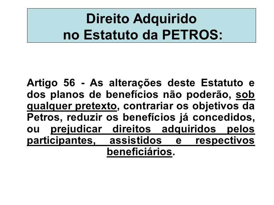 Direito Adquirido no Estatuto da PETROS: Artigo 56 - As alterações deste Estatuto e dos planos de benefícios não poderão, sob qualquer pretexto, contr