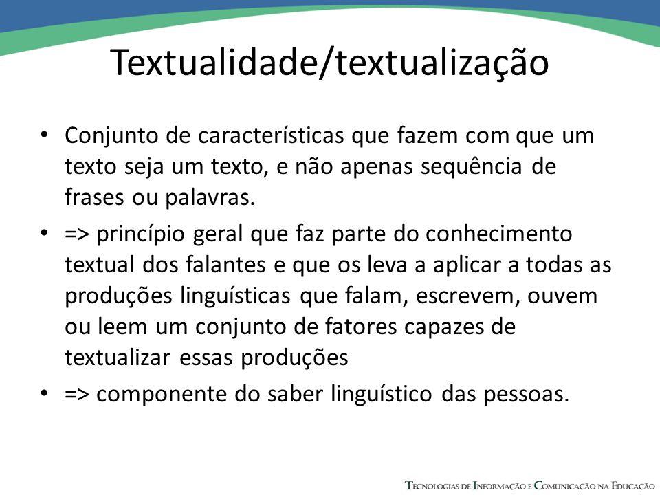 Textualidade/textualização Conjunto de características que fazem com que um texto seja um texto, e não apenas sequência de frases ou palavras.