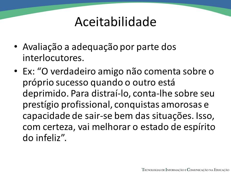 """Aceitabilidade Avaliação a adequação por parte dos interlocutores. Ex: """"O verdadeiro amigo não comenta sobre o próprio sucesso quando o outro está dep"""