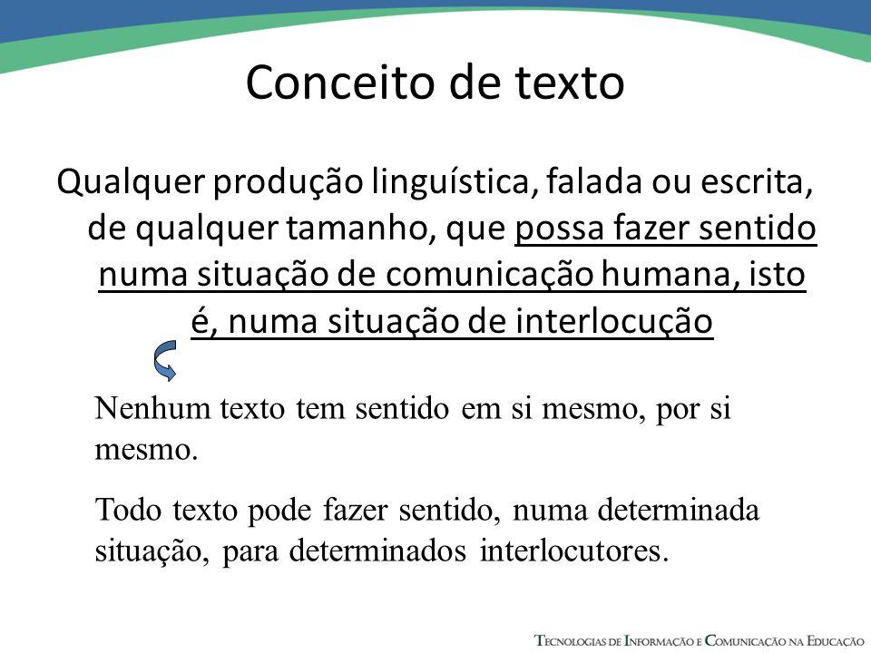 Conceito de texto Qualquer produção linguística, falada ou escrita, de qualquer tamanho, que possa fazer sentido numa situação de comunicação humana,