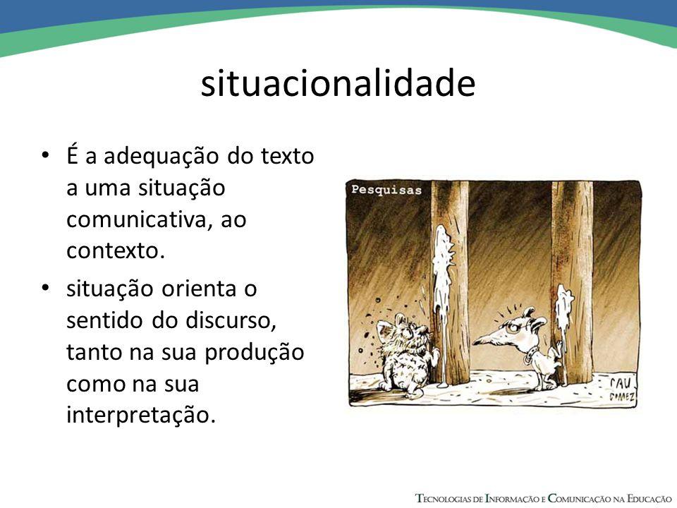 situacionalidade É a adequação do texto a uma situação comunicativa, ao contexto. situação orienta o sentido do discurso, tanto na sua produção como n
