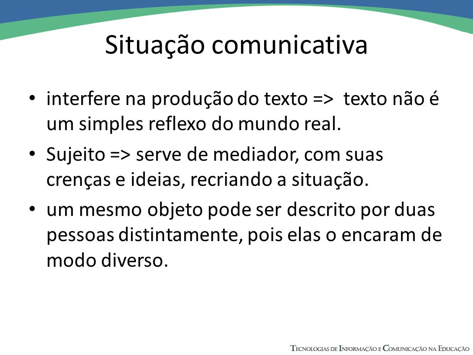 Situação comunicativa interfere na produção do texto => texto não é um simples reflexo do mundo real. Sujeito => serve de mediador, com suas crenças e