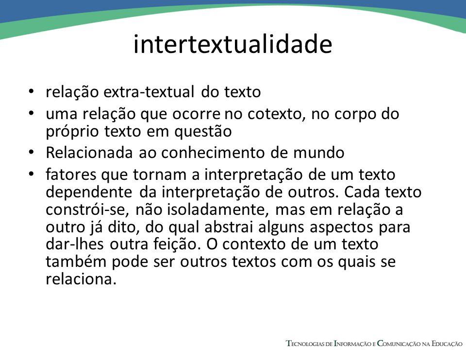 intertextualidade relação extra-textual do texto uma relação que ocorre no cotexto, no corpo do próprio texto em questão Relacionada ao conhecimento de mundo fatores que tornam a interpretação de um texto dependente da interpretação de outros.