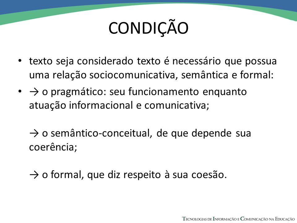 CONDIÇÃO texto seja considerado texto é necessário que possua uma relação sociocomunicativa, semântica e formal: → o pragmático: seu funcionamento enq