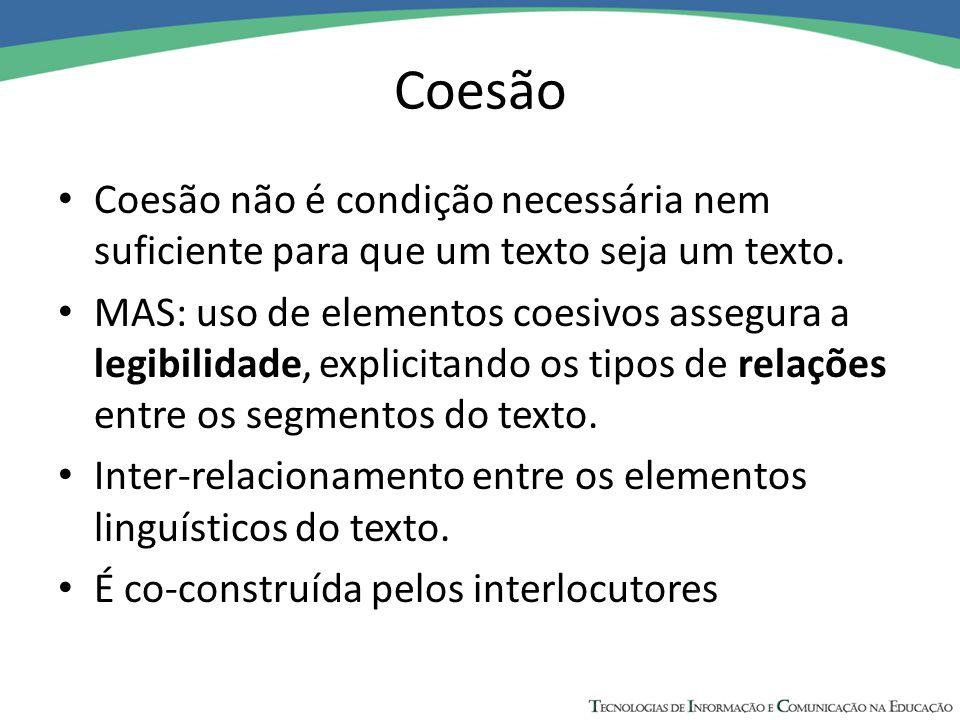 Coesão Coesão não é condição necessária nem suficiente para que um texto seja um texto. MAS: uso de elementos coesivos assegura a legibilidade, explic