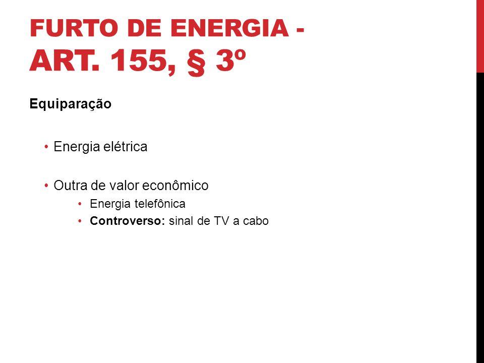FURTO DE ENERGIA - ART. 155, § 3º Equiparação Energia elétrica Outra de valor econômico Energia telefônica Controverso: sinal de TV a cabo 11