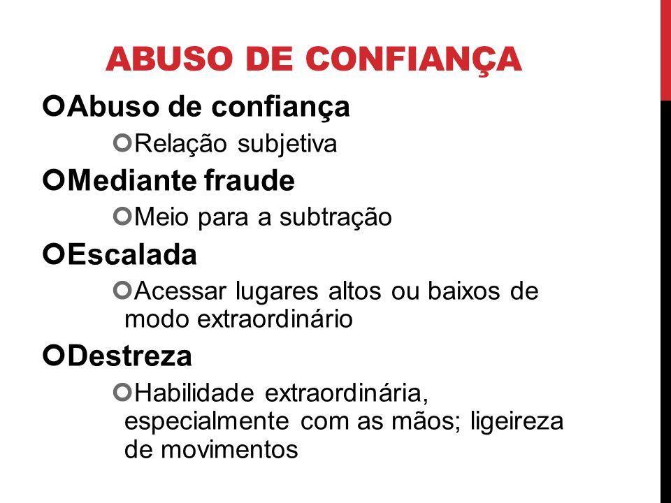 ABUSO DE CONFIANÇA Abuso de confiança Relação subjetiva Mediante fraude Meio para a subtração Escalada Acessar lugares altos ou baixos de modo extraor