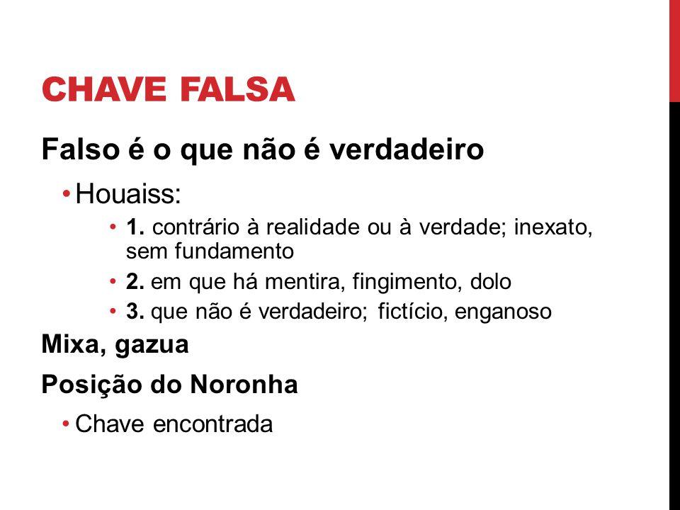CHAVE FALSA Falso é o que não é verdadeiro Houaiss: 1. contrário à realidade ou à verdade; inexato, sem fundamento 2. em que há mentira, fingimento, d