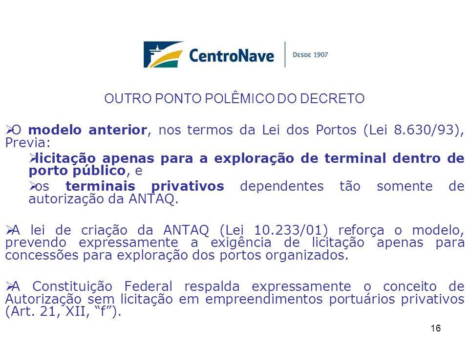 OUTRO PONTO POLÊMICO DO DECRETO  O modelo anterior, nos termos da Lei dos Portos (Lei 8.630/93), Previa:  licitação apenas para a exploração de terminal dentro de porto público, e  os terminais privativos dependentes tão somente de autorização da ANTAQ.